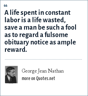 George Jean Nathan: A life spent in constant labor is a life wasted, save a man be such a fool as to regard a fulsome obituary notice as ample reward.