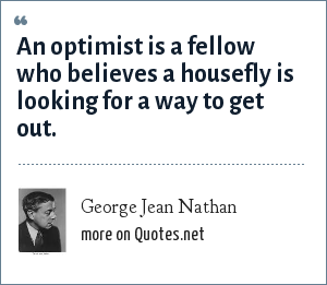 George Jean Nathan: An optimist is a fellow who believes a housefly is looking for a way to get out.