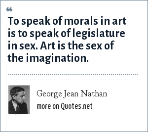George Jean Nathan: To speak of morals in art is to speak of legislature in sex. Art is the sex of the imagination.