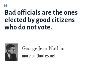 George Jean Nathan: Bad officials are the ones elected by good citizens who do not vote.