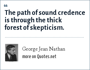 George Jean Nathan: The path of sound credence is through the thick forest of skepticism.