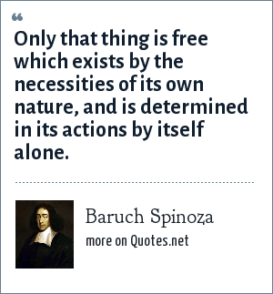 Baruch Spinoza: Only that thing is free which exists by the necessities of its own nature, and is determined in its actions by itself alone.