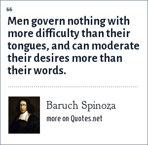 Baruch Spinoza: Men govern nothing with more difficulty than their tongues, and can moderate their desires more than their words.