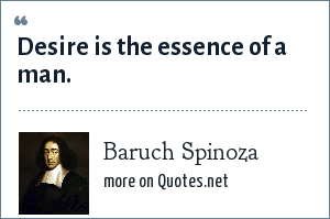 Baruch Spinoza: Desire is the essence of a man.