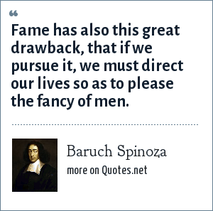 Baruch Spinoza: Fame has also this great drawback, that if we pursue it, we must direct our lives so as to please the fancy of men.