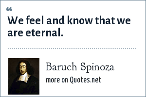 Baruch Spinoza: We feel and know that we are eternal.