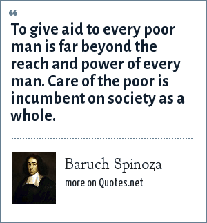 Baruch Spinoza: To give aid to every poor man is far beyond the reach and power of every man. Care of the poor is incumbent on society as a whole.
