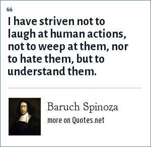 Baruch Spinoza: I have striven not to laugh at human actions, not to weep at them, nor to hate them, but to understand them.