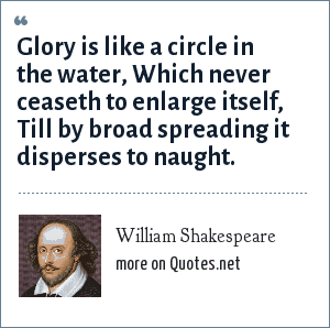 William Shakespeare: Glory is like a circle in the water, Which never ceaseth to enlarge itself, Till by broad spreading it disperses to naught.