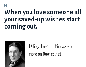 Elizabeth Bowen: When you love someone all your saved-up wishes start coming out.