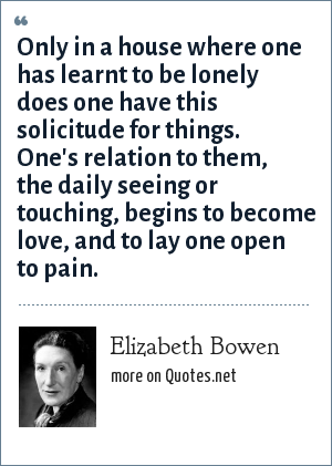 Elizabeth Bowen: Only in a house where one has learnt to be lonely does one have this solicitude for things. One's relation to them, the daily seeing or touching, begins to become love, and to lay one open to pain.