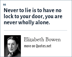 Elizabeth Bowen: Never to lie is to have no lock to your door, you are never wholly alone.
