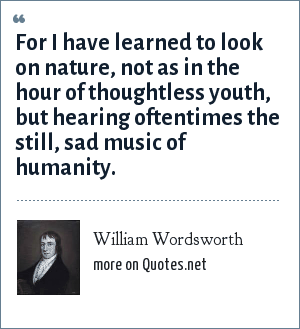 William Wordsworth: For I have learned to look on nature, not as in the hour of thoughtless youth, but hearing oftentimes the still, sad music of humanity.