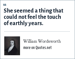 William Wordsworth: She seemed a thing that could not feel the touch of earthly years.