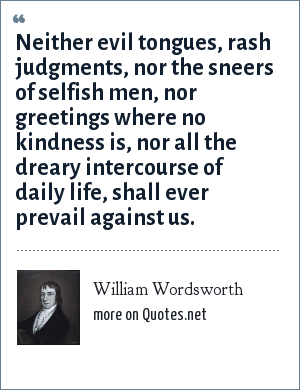 William Wordsworth: Neither evil tongues, rash judgments, nor the sneers of selfish men, nor greetings where no kindness is, nor all the dreary intercourse of daily life, shall ever prevail against us.