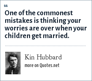 Kin Hubbard: One of the commonest mistakes is thinking your worries are over when your children get married.