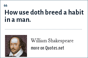 William Shakespeare: How use doth breed a habit in a man.