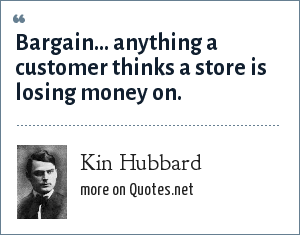 Kin Hubbard: Bargain... anything a customer thinks a store is losing money on.