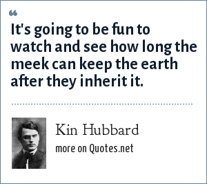 Kin Hubbard: It's going to be fun to watch and see how long the meek can keep the earth after they inherit it.