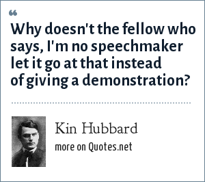 Kin Hubbard: Why doesn't the fellow who says, I'm no speechmaker let it go at that instead of giving a demonstration?