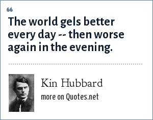 Kin Hubbard: The world gels better every day -- then worse again in the evening.