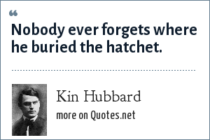 Kin Hubbard: Nobody ever forgets where he buried the hatchet.