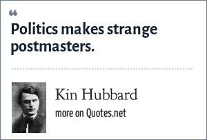Kin Hubbard: Politics makes strange postmasters.