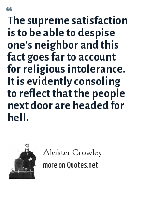 Aleister Crowley: The supreme satisfaction is to be able to despise one's neighbor and this fact goes far to account for religious intolerance. It is evidently consoling to reflect that the people next door are headed for hell.