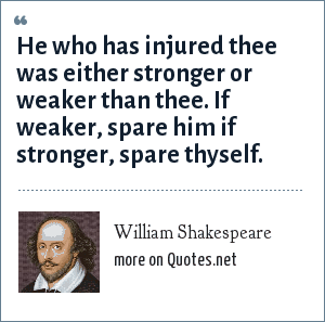 William Shakespeare: He who has injured thee was either stronger or weaker than thee. If weaker, spare him if stronger, spare thyself.