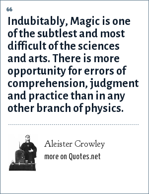 Aleister Crowley: Indubitably, Magic is one of the subtlest and most difficult of the sciences and arts. There is more opportunity for errors of comprehension, judgment and practice than in any other branch of physics.