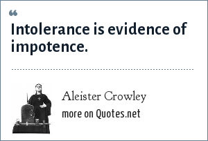 Aleister Crowley: Intolerance is evidence of impotence.