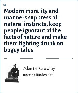 Aleister Crowley: Modern morality and manners suppress all natural instincts, keep people ignorant of the facts of nature and make them fighting drunk on bogey tales.