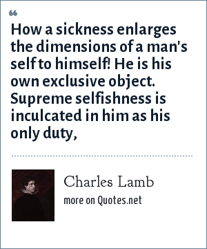 Charles Lamb: How a sickness enlarges the dimensions of a man's self to himself! He is his own exclusive object. Supreme selfishness is inculcated in him as his only duty,