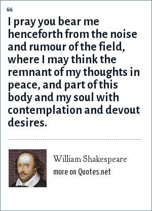William Shakespeare: I pray you bear me henceforth from the noise and rumour of the field, where I may think the remnant of my thoughts in peace, and part of this body and my soul with contemplation and devout desires.