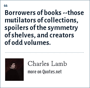 Charles Lamb: Borrowers of books --those mutilators of collections, spoilers of the symmetry of shelves, and creators of odd volumes.