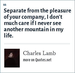 Charles Lamb: Separate from the pleasure of your company, I don't much care if I never see another mountain in my life.