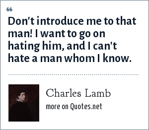 Charles Lamb: Don't introduce me to that man! I want to go on hating him, and I can't hate a man whom I know.