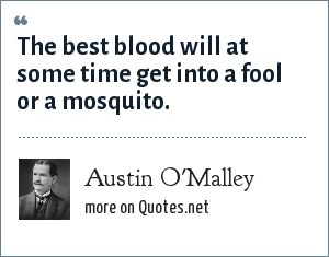 Austin O'Malley: The best blood will at some time get into a fool or a mosquito.