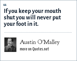 Austin O'Malley: If you keep your mouth shut you will never put your foot in it.