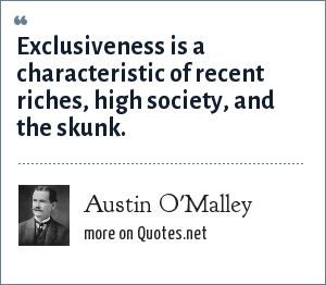Austin O'Malley: Exclusiveness is a characteristic of recent riches, high society, and the skunk.