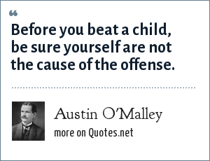 Austin O'Malley: Before you beat a child, be sure yourself are not the cause of the offense.
