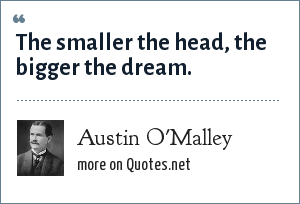 Austin O'Malley: The smaller the head, the bigger the dream.