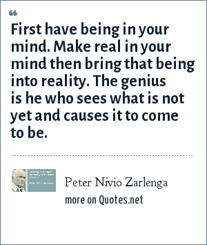 Peter Nivio Zarlenga: First have being in your mind. Make real in your mind then bring that being into reality. The genius is he who sees what is not yet and causes it to come to be.