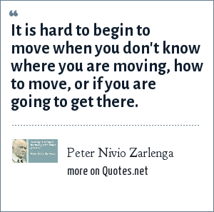 Peter Nivio Zarlenga: It is hard to begin to move when you don't know where you are moving, how to move, or if you are going to get there.