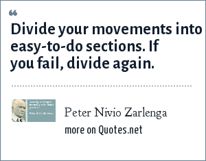 Peter Nivio Zarlenga: Divide your movements into easy-to-do sections. If you fail, divide again.