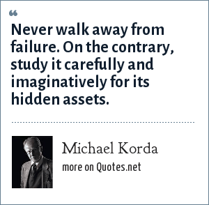 Michael Korda: Never walk away from failure. On the contrary, study it carefully and imaginatively for its hidden assets.