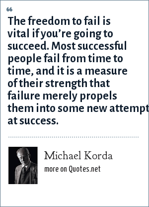 Michael Korda: The freedom to fail is vital if you're going to succeed, most successful men fail time and time again, and it is a measure of their strength that failure merely propels them into some new attempt at success.