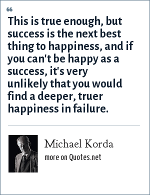 Michael Korda: This is true enough, but success is the next best thing to happiness, and if you can't be happy as a success, it's very unlikely that you would find a deeper, truer happiness in failure.