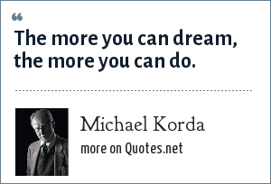Michael Korda: The more you can dream, the more you can do.