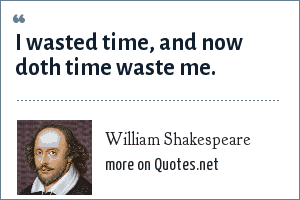 William Shakespeare: I wasted time, and now doth time waste me.